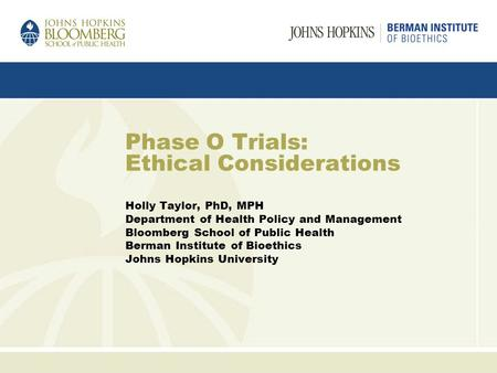 Phase O Trials: Ethical Considerations Holly Taylor, PhD, MPH Department of Health Policy and Management Bloomberg School of Public Health Berman Institute.