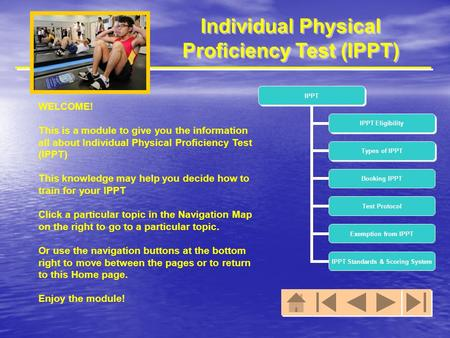 Individual Physical Proficiency Test (IPPT) WELCOME! This is a module to give you the information all about Individual Physical Proficiency Test (IPPT)