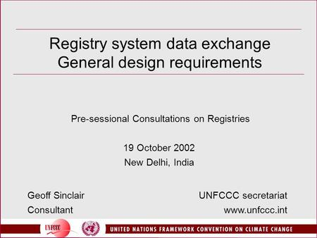 Registry system data exchange General design requirements Pre-sessional Consultations on Registries 19 October 2002 New Delhi, India UNFCCC secretariat.