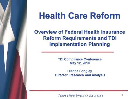 Texas Department of Insurance 1 Health Care Reform Overview of Federal Health Insurance Reform Requirements and TDI Implementation Planning TDI Compliance.