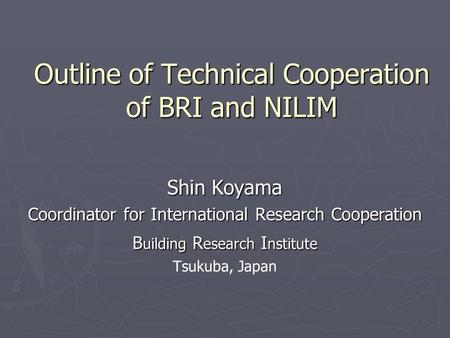 Outline of Technical Cooperation of BRI and NILIM Shin Koyama Coordinator for International Research Cooperation B uilding R esearch I nstitute Tsukuba,