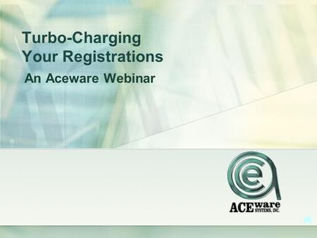 Turbo-Charging Your Registrations An Aceware Webinar.