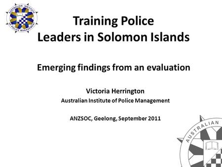 Training Police Leaders in Solomon Islands Emerging findings from an evaluation Victoria Herrington Australian Institute of Police Management ANZSOC, Geelong,