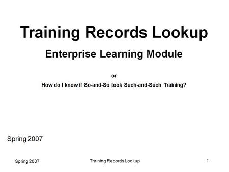 Spring 2007 Training Records Lookup1. Spring 2007 Training Records Lookup2 Welcome! We have designed this Enterprise Learning mini-course to explain how.