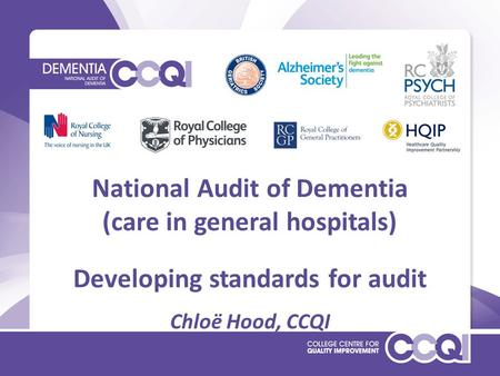 National Audit of Dementia (care in general hospitals) Developing standards for audit Chloë Hood, CCQI.