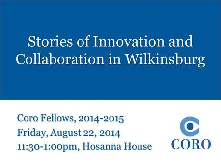 Stories of Innovation and Collaboration in Wilkinsburg Coro Fellows, 2014-2015 Friday, August 22, 2014 11:30-1:00pm, Hosanna House.