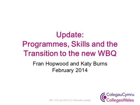 Update: Programmes, Skills and the Transition to the new WBQ Fran Hopwood and Katy Burns February 2014 KB + FH Jan 2014 CC Networks update.