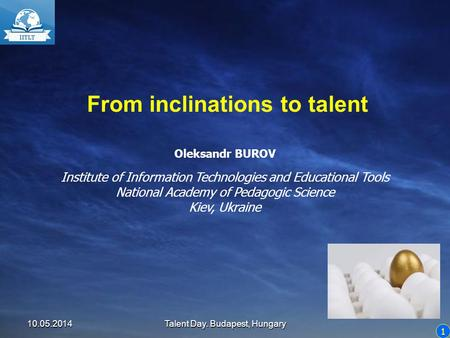 1 From inclinations to talent Oleksandr BUROV Institute of Information Technologies and Educational Tools National Academy of Pedagogic Science Kiev, Ukraine.
