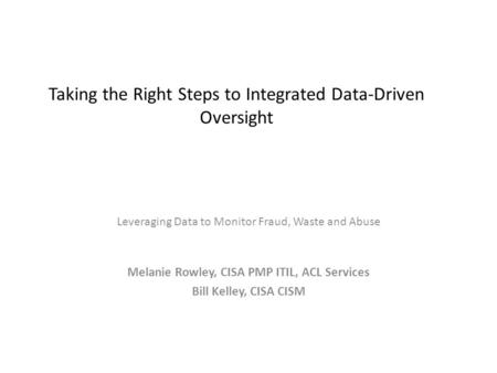 Taking the Right Steps to Integrated Data-Driven Oversight Leveraging Data to Monitor Fraud, Waste and Abuse Melanie Rowley, CISA PMP ITIL, ACL Services.