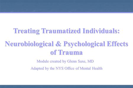 Treating Traumatized Individuals: Neurobiological & Psychological Effects of Trauma Module created by Glenn Saxe, MD Module created by Glenn Saxe, MD.