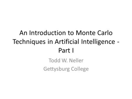 An Introduction to Monte Carlo Techniques in Artificial Intelligence - Part I Todd W. Neller Gettysburg College.
