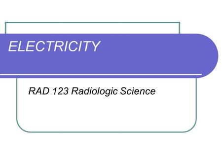 ELECTRICITY RAD 123 Radiologic Science. Electrostatics ELECTRIFICATION - Electron charges being added to or subtracted from an object.