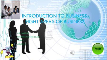 INTRODUCTION TO BUSINESS: EIGHT AREAS OF BUSINESS MR. MARTINE BUSINESS CLUSTER CLASS WEEK 1 GRADE: 9 Press start to begin.