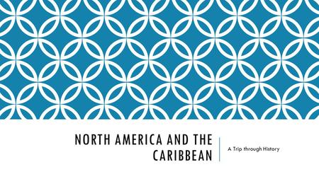 NORTH AMERICA AND THE CARIBBEAN A Trip through History.