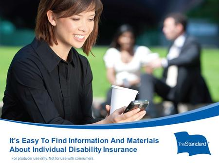© 2010 Standard Insurance Company 14508PPT (Rev 5/14) SI/SNY It's Easy To Find Information And Materials About Individual Disability Insurance For producer.