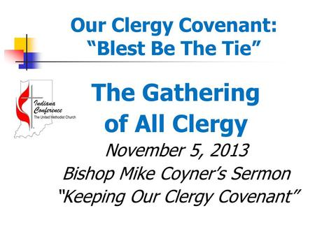 "Our Clergy Covenant: ""Blest Be The Tie"" The Gathering of All Clergy November 5, 2013 Bishop Mike Coyner's Sermon ""Keeping Our Clergy Covenant"""