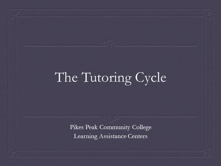 The Tutoring Cycle Pikes Peak Community College Learning Assistance Centers.