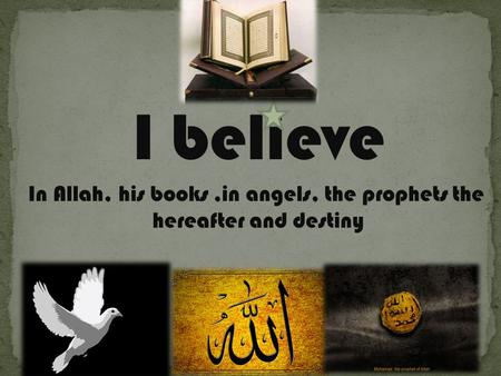 I believe In Allah, his books,in angels, the prophets the hereafter and destiny.