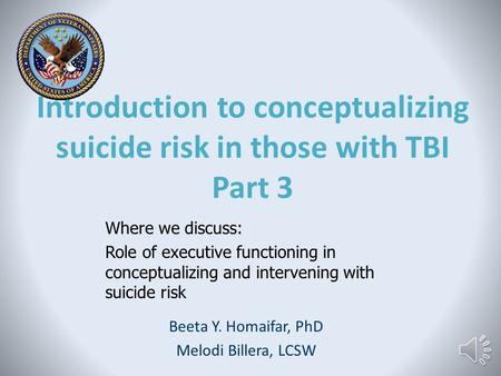 Introduction to conceptualizing suicide risk in those with TBI Part 3 Beeta Y. Homaifar, PhD Melodi Billera, LCSW Where we discuss: Role of executive.