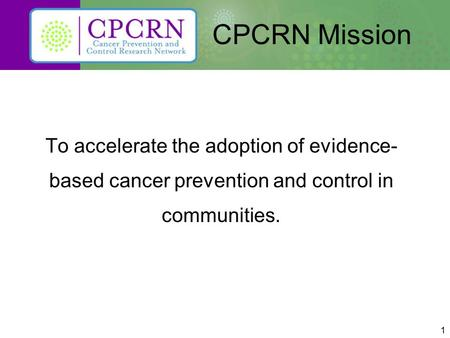 1 CPCRN Mission To accelerate the adoption of evidence- based cancer prevention and control in communities.