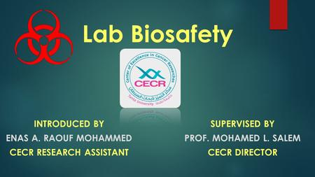 Lab Biosafety INTRODUCED BY ENAS A. RAOUF MOHAMMED CECR RESEARCH ASSISTANT SUPERVISED BY PROF. MOHAMED L. SALEM CECR DIRECTOR.