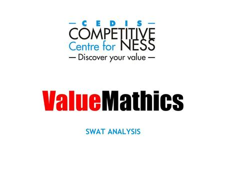 ValueMathics SWAT ANALYSIS. The SWAT analysis is a new generation balanced scorecard that uses elements of The Magic Pallet to analyse the potential of.