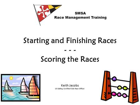Starting and Finishing Races - - - Scoring the Races SMSA Race Management Training Keith Jacobs US Sailing Certified Club Race Officer.