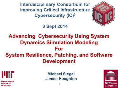 1 Michael Siegel James Houghton Advancing Cybersecurity Using System Dynamics Simulation Modeling For System Resilience, Patching, and Software Development.