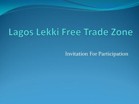 Invitation For Participation. Individual And Corporate Investment This is a general call for Investment in the Lagos Lekki Free Trade Zone. Individual.