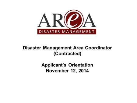 Disaster Management Area Coordinator (Contracted) Applicant's Orientation November 12, 2014.