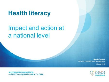 Health literacy Impact and action at a national level 26 July, 2014 Nicola Dunbar Director, Strategy and Development.