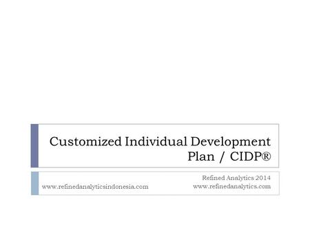 Customized Individual Development Plan / CIDP® Refined Analytics 2014 www.refinedanalytics.com www.refinedanalyticsindonesia.com.