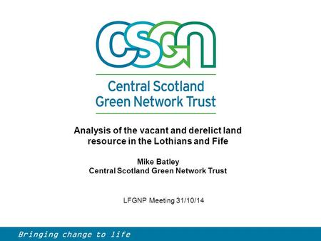LFGNP Meeting 31/10/14 Analysis of the vacant and derelict land resource in the Lothians and Fife Mike Batley Central Scotland Green Network Trust Bringing.