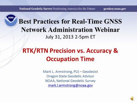 Best Practices for Real-Time GNSS Network Administration Webinar July 31, 2013 2-5pm ET RTK/RTN Precision vs. Accuracy & Occupation Time Mark L. Armstrong,