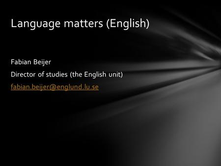 Fabian Beijer Director of studies (the English unit) Language matters (English)
