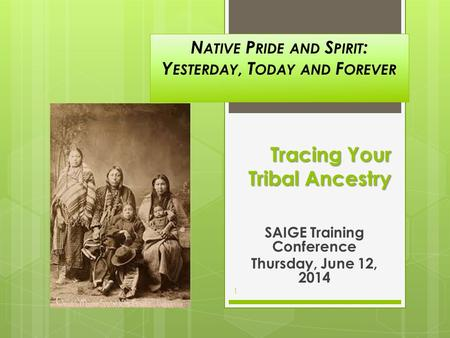 Tracing Your Tribal Ancestry SAIGE Training Conference Thursday, June 12, 2014 1 N ATIVE P RIDE AND S PIRIT : Y ESTERDAY, T ODAY AND F OREVER.