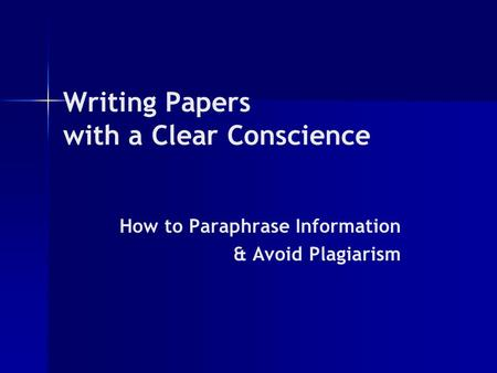 Writing Papers with a Clear Conscience How to Paraphrase Information & Avoid Plagiarism.