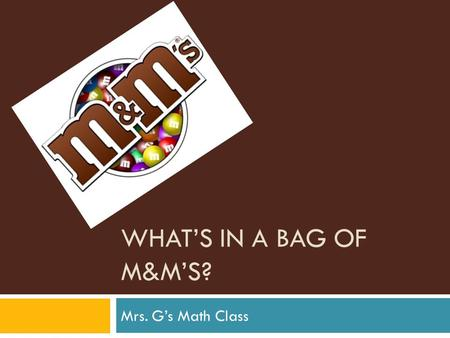 WHAT'S IN A BAG OF M&M'S? Mrs. G's Math Class. CHALLENGE  What is in a bag of M&M's?  Are all bags identical?  How are they the same?  How are they.