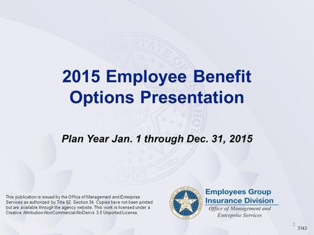 1 2015 Employee Benefit Options Presentation Plan Year Jan. 1 through Dec. 31, 2015 This publication is issued by the Office of Management and Enterprise.
