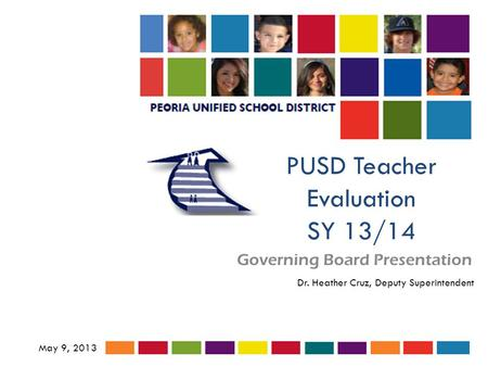 PUSD Teacher Evaluation SY 13/14 Governing Board Presentation May 9, 2013 Dr. Heather Cruz, Deputy Superintendent.