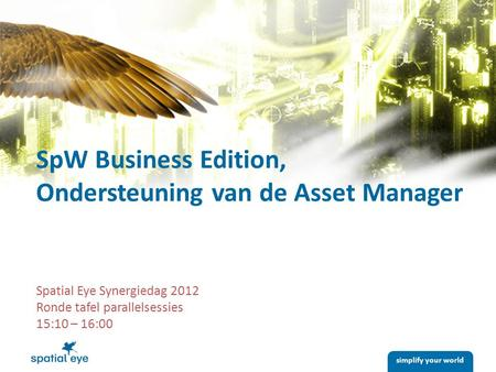 Simplify your world Spatial Eye Synergiedag 2012 Ronde tafel parallelsessies 15:10 – 16:00 SpW Business Edition, Ondersteuning van de Asset Manager.