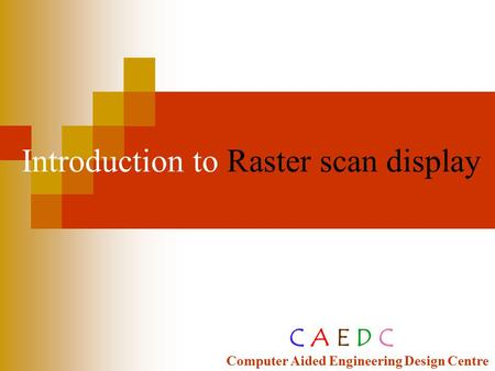 Introduction to Raster scan <strong>display</strong> C A E D C Computer Aided Engineering Design Centre.