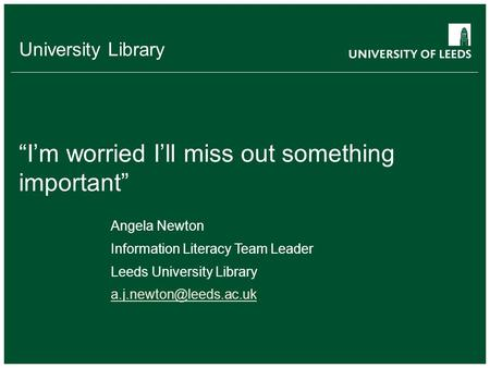 "University Library ""I'm worried I'll miss out something important"" Angela Newton Information Literacy Team Leader Leeds University Library"