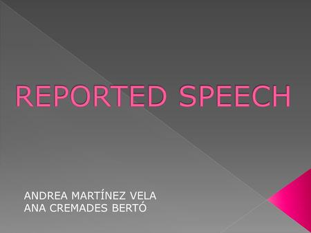ANDREA MARTÍNEZ VELA ANA CREMADES BERTÓ. Reported speech is saying what other people said before. A few changes are necessary. You usually have to change.
