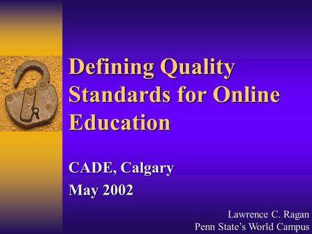 Lawrence C. Ragan Penn State's World Campus Defining Quality Standards for Online Education CADE, Calgary May 2002.