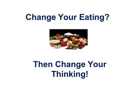 Change Your Eating? Then Change Your Thinking!.