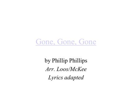 Gone, Gone, Gone by Phillip Phillips Arr. Loos/McKee Lyrics adapted.