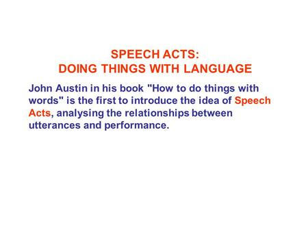 SPEECH ACTS: DOING THINGS WITH LANGUAGE John Austin in his book How to do things with words is the first to introduce the idea of Speech Acts, analysing.