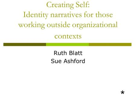 Creating Self: Identity narratives for those working outside organizational contexts Ruth Blatt Sue Ashford *