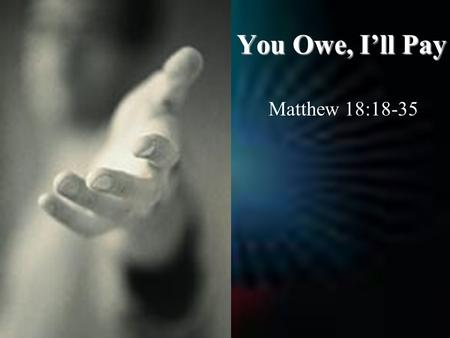 You Owe, I'll Pay Matthew 18:18-35. In Order to Forgive, We Must Understand That Forgiveness Is Not… 1.Forgetting.